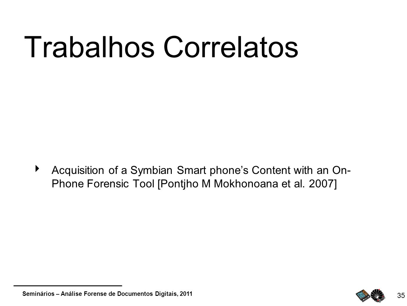 Trabalhos Correlatos Acquisition of a Symbian Smart phone's Content with an On- Phone Forensic Tool [Pontjho M Mokhonoana et al.